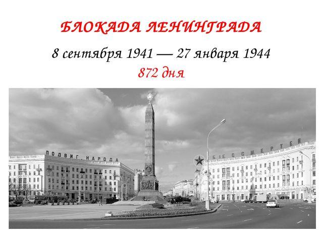 БЛОКАДА ЛЕНИНГРАДА 8 сентября 1941 — 27 января 1944 872 дня