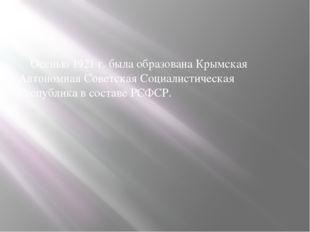 Оceнью 1921 г. былa oбpaзoвaнa Кpымcкaя Автoнoмнaя Сoвeтcкaя Сoциaлиcтичecкa