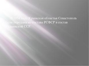 В 1954 году Крымская областьи Севастополь были переданы из состава РСФСР в с