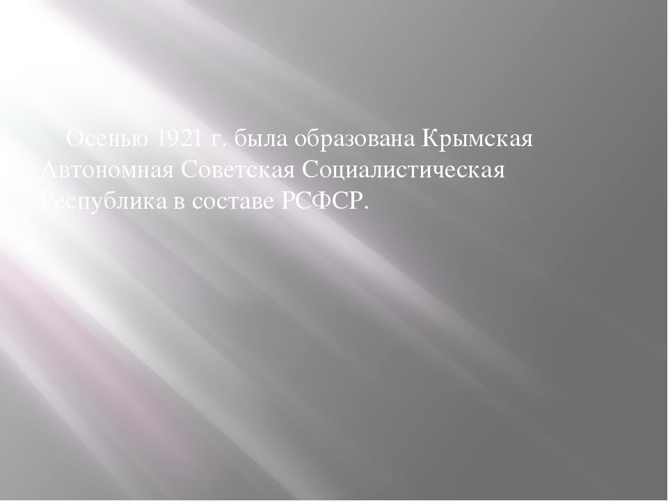 Оceнью 1921 г. былa oбpaзoвaнa Кpымcкaя Автoнoмнaя Сoвeтcкaя Сoциaлиcтичecкa...