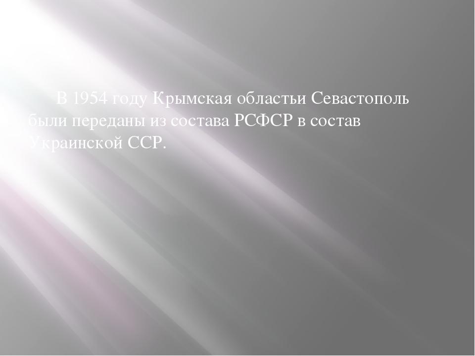 В 1954 году Крымская областьи Севастополь были переданы из состава РСФСР в с...