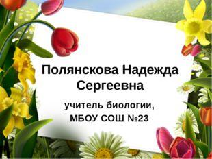 Полянскова Надежда Сергеевна учитель биологии, МБОУ СОШ №23