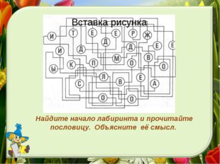 Найдите начало лабиринта и прочитайте пословицу. Объясните её смысл.