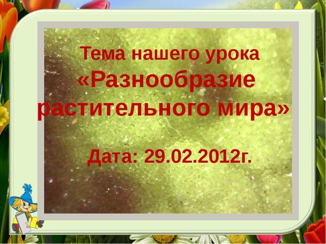 Тема нашего урока «Разнообразие растительного мира» Дата: 29.02.2012г.