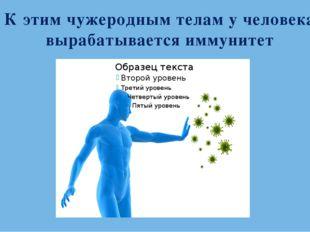 К этим чужеродным телам у человека вырабатывается иммунитет