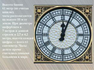 Высота башни 61 метр (не считая шпиля); часы располагаются на высоте 55 м от