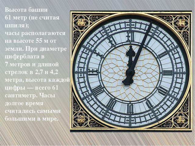 Высота башни 61 метр (не считая шпиля); часы располагаются на высоте 55 м от...