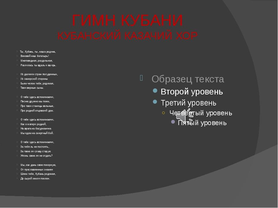 ГИМН КУБАНИ КУБАНСКИЙ КАЗАЧИЙ ХОР Ты, Кубань, ты, наша родина, Вековой наш бо...