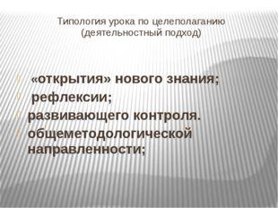 Типология урока по целеполаганию (деятельностный подход) «открытия» нового зн