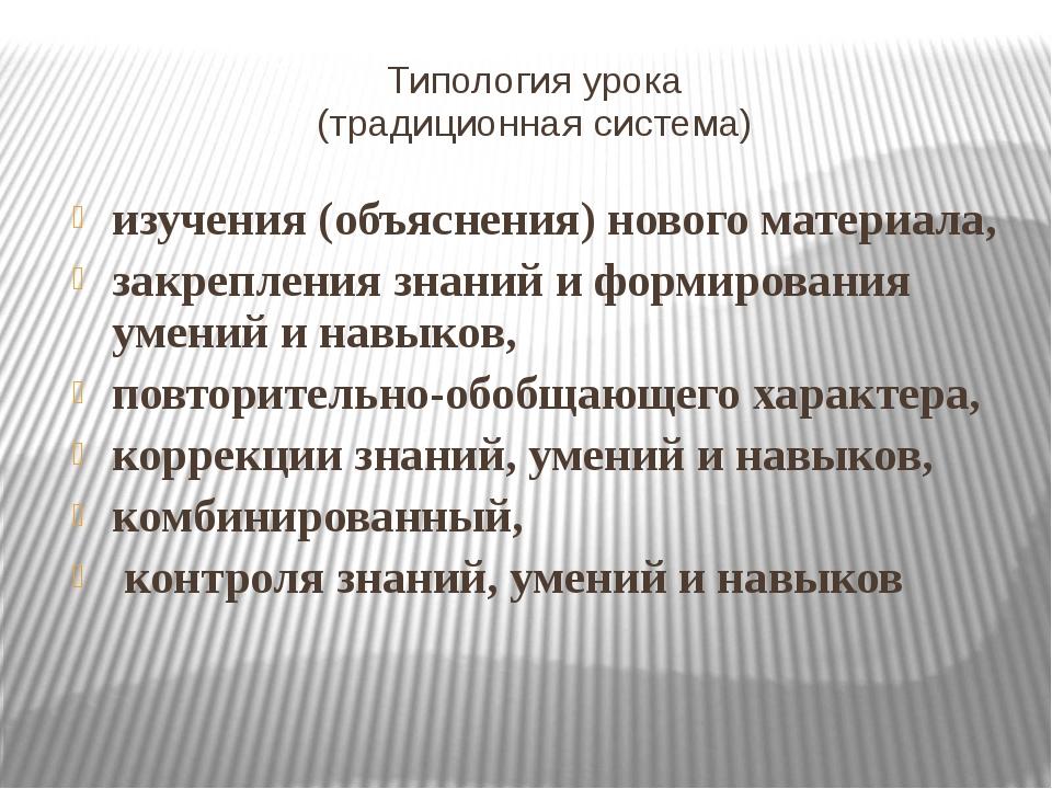 Типология урока (традиционная система) изучения (объяснения) нового материала...