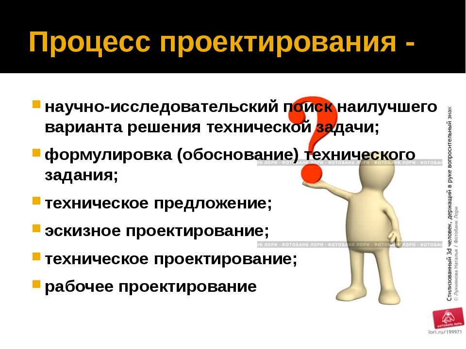 Процесс проектирования - научно-исследовательский поиск наилучшего варианта р...