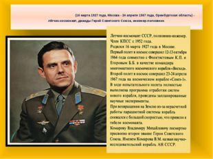 Влади́мирМиха́йловичКомаро́в(16 марта 1927 года, Москва - 24 апреля 1967