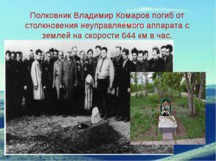 Полковник Владимир Комаров погиб от столкновения неуправляемого аппарата с зе