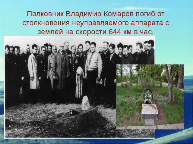 Полковник Владимир Комаров погиб от столкновения неуправляемого аппарата с зе...