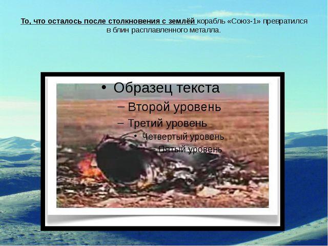 То, что осталось после столкновения с землёй корабль «Союз-1» превратился в б...