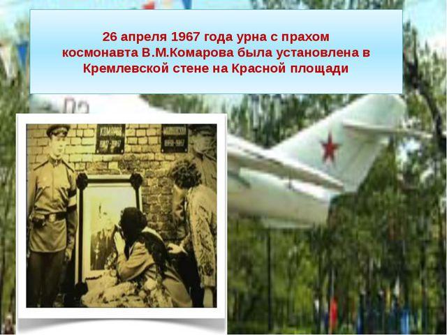 26 апреля 1967года урна с прахом космонавтаВ.М.Комаровабыла установлена в...