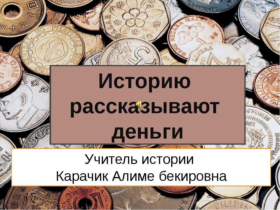 Учитель истории Карачик Алиме бекировна Историю рассказывают деньги