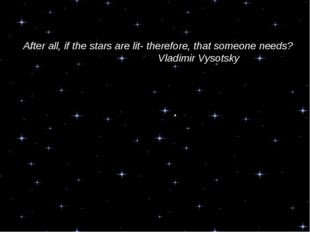 After all, if the stars are lit- therefore, that someone needs? Vladimi