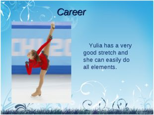 Yulia has a very good stretch and she can easily do all elements. Career