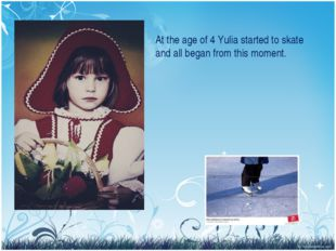At the age of 4 Yulia started to skate and all began from this moment.