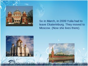 So in March, in 2009 Yulia had to leave Ekaterinburg. They moved to Moscow. (