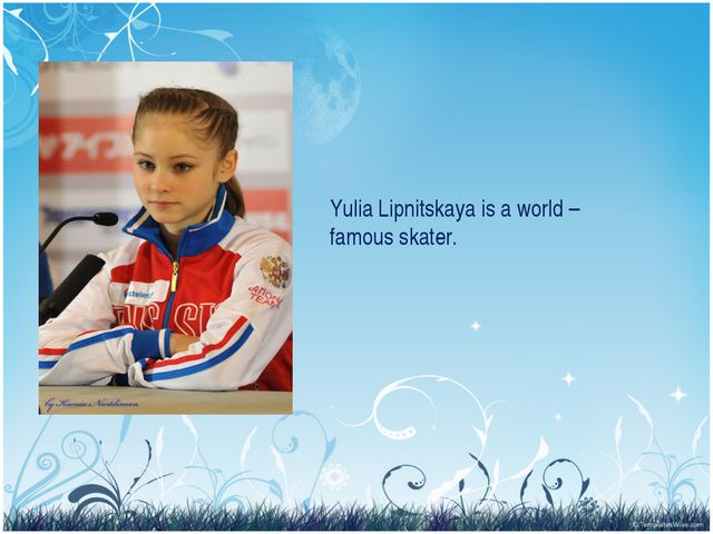 Yulia Lipnitskaya is a world – famous skater.