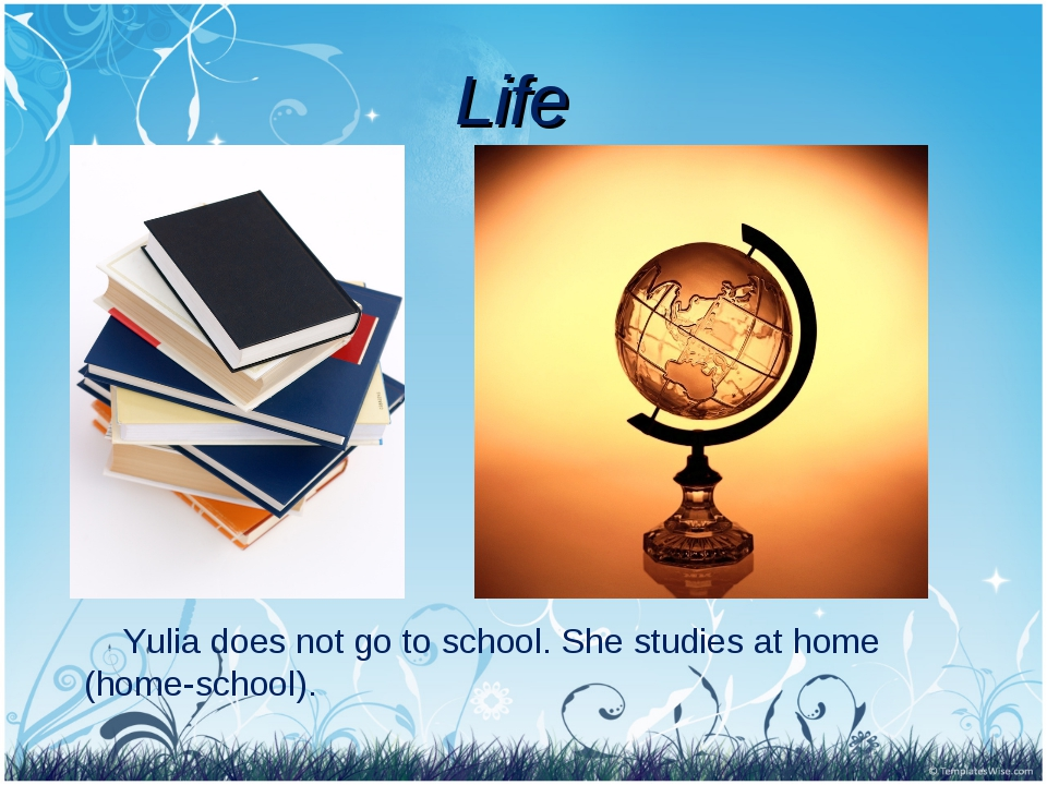 Life Yulia does not go to school. She studies at home (home-school).