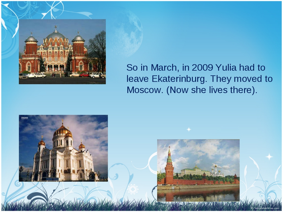 So in March, in 2009 Yulia had to leave Ekaterinburg. They moved to Moscow. (...