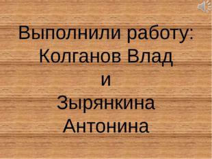 Выполнили работу: Колганов Влад и Зырянкина Антонина