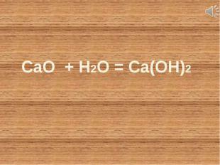 CaO + Н2O = Ca(OH)2