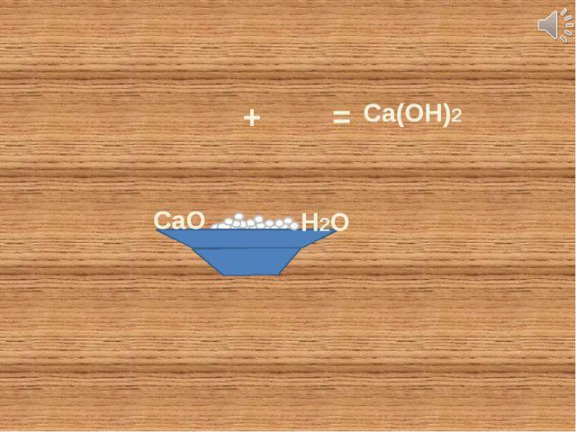 СаО Н2О + = Ca(OH)2