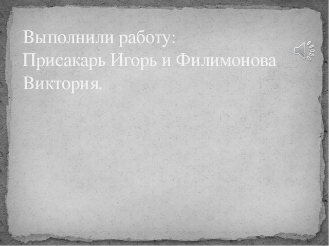 Выполнили работу: Присакарь Игорь и Филимонова Виктория.