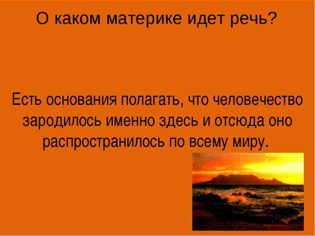 Есть основания полагать, что человечество зародилось именно здесь и отсюда он...