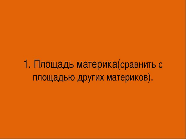 1. Площадь материка(сравнить с площадью других материков).
