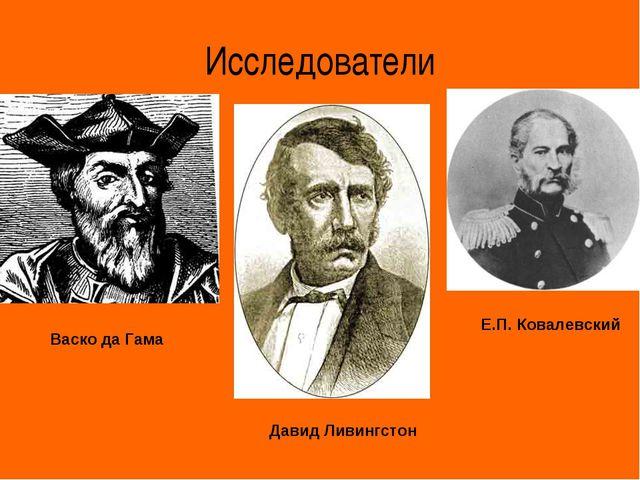 Исследователи Васко да Гама Давид Ливингстон Е.П. Ковалевский