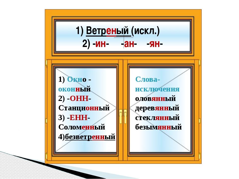 А ы 1) Ветреный (искл.) 2) -ин- -ан- -ян- 1) Окно - оконный 2) -ОНН- Станцион...