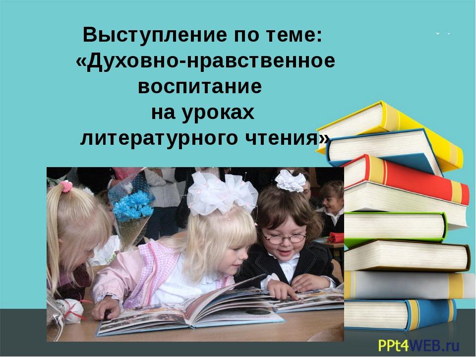 Выступление по теме: «Духовно-нравственное воспитание на уроках литературного...