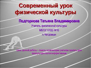 Современный урок физической культуры Подгорнова Татьяна Владимировна Учитель