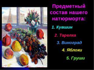 Предметный состав нашего натюрморта: 4. Яблоки 5. Груши 3. Виноград 2. Тарелк