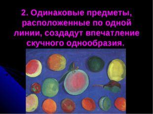 2. Одинаковые предметы, расположенные по одной линии, создадут впечатление ск