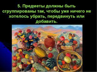 5. Предметы должны быть сгруппированы так, чтобы уже ничего не хотелось убрат