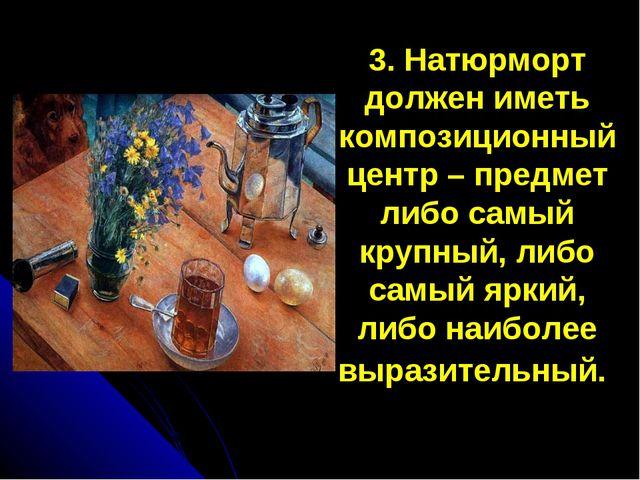 3. Натюрморт должен иметь композиционный центр – предмет либо самый крупный,...