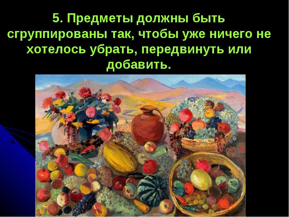 5. Предметы должны быть сгруппированы так, чтобы уже ничего не хотелось убрат...