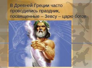В Древней Греции часто проводились праздник, посвященные – Зевсу – царю богов.