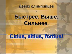 Девиз олимпийцев - Быстрее. Выше. Сильнее. Citius, altius, fortius!