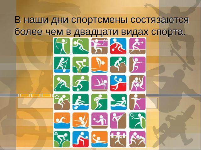 В наши дни спортсмены состязаются более чем в двадцати видах спорта.