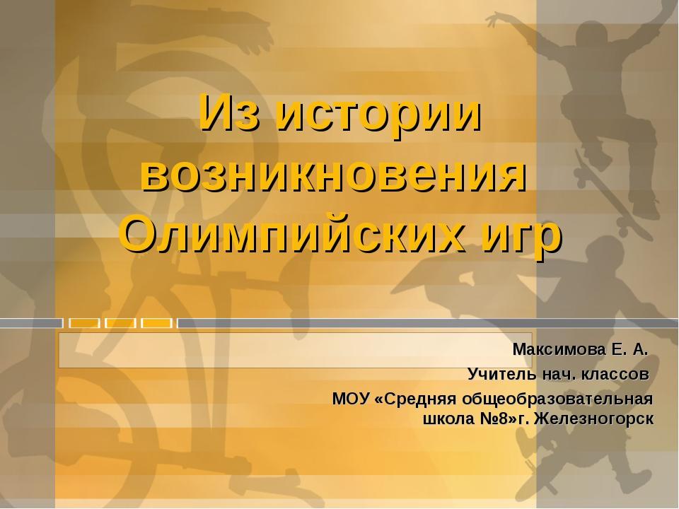 Из истории возникновения Олимпийских игр Максимова Е. А. Учитель нач. классов...