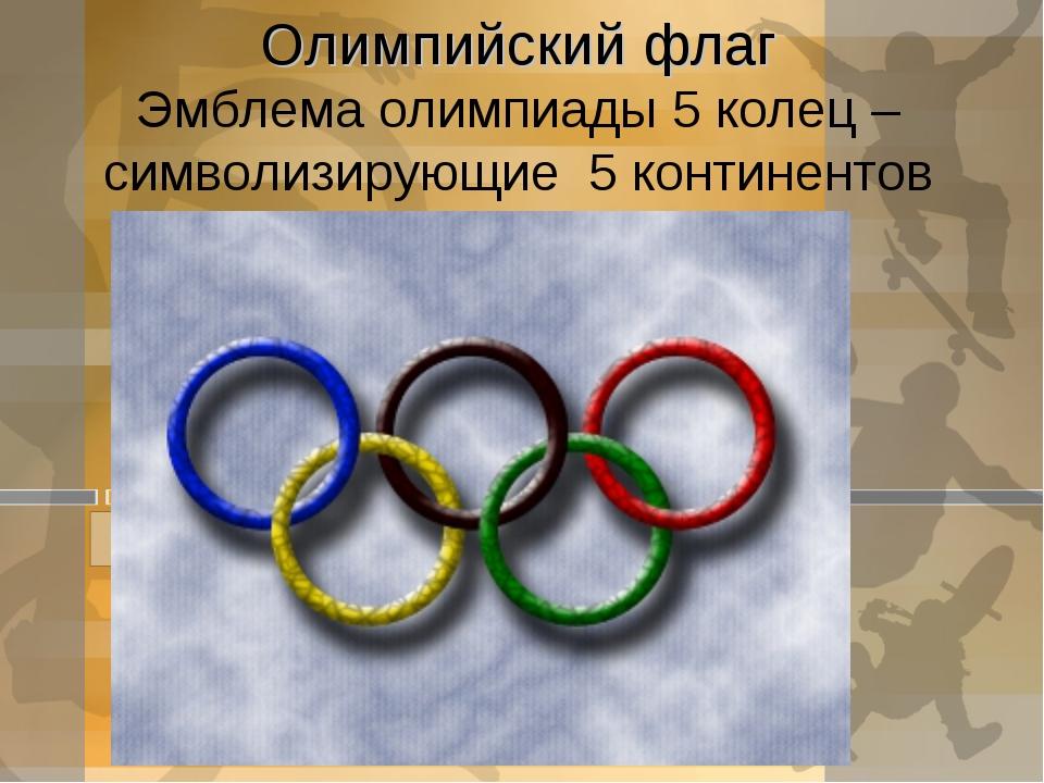 Олимпийский флаг Эмблема олимпиады 5 колец – символизирующие 5 континентов