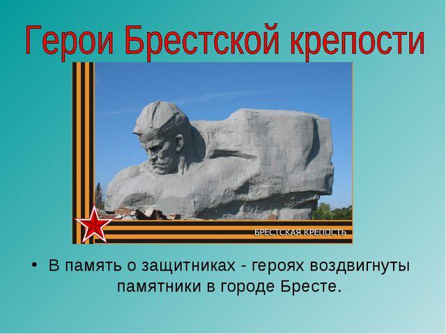 В память о защитниках - героях воздвигнуты памятники в городе Бресте.