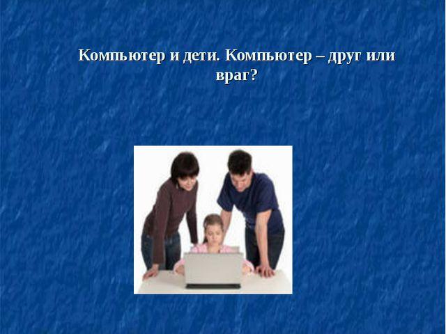 Компьютер и дети. Компьютер – друг или враг? Бархатова Людмила Павловна, учит...